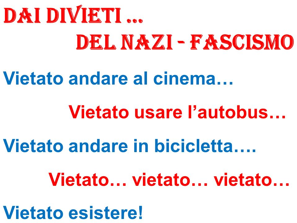 Dai divieti … DEL NAZI - FASCISMO Vietato andare al cinema… Vietato usare lautobus… Vietato andare in bicicletta…. Vietato… vietato… vietato… Vietato