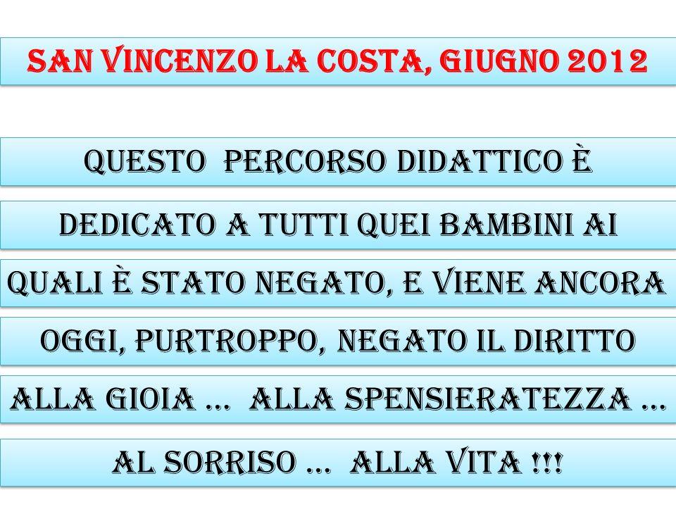 San Vincenzo la Costa, giugno 2012 Questo percorso didattico è dedicato a tutti quei bambini ai quali è stato negato, E VIENE ANCORA OGGI, purtroppo,