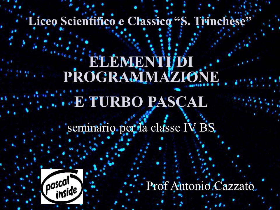 Liceo Scientifico e Classico S. Trinchese ELEMENTI DI PROGRAMMAZIONE E TURBO PASCAL seminario per la classe IV BS Prof Antonio Cazzato