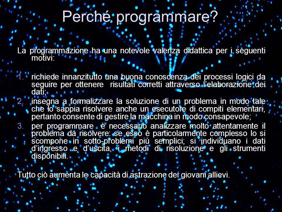 Perché programmare? La programmazione ha una notevole valenza didattica per i seguenti motivi: 1.richiede innanzitutto una buona conoscenza dei proces