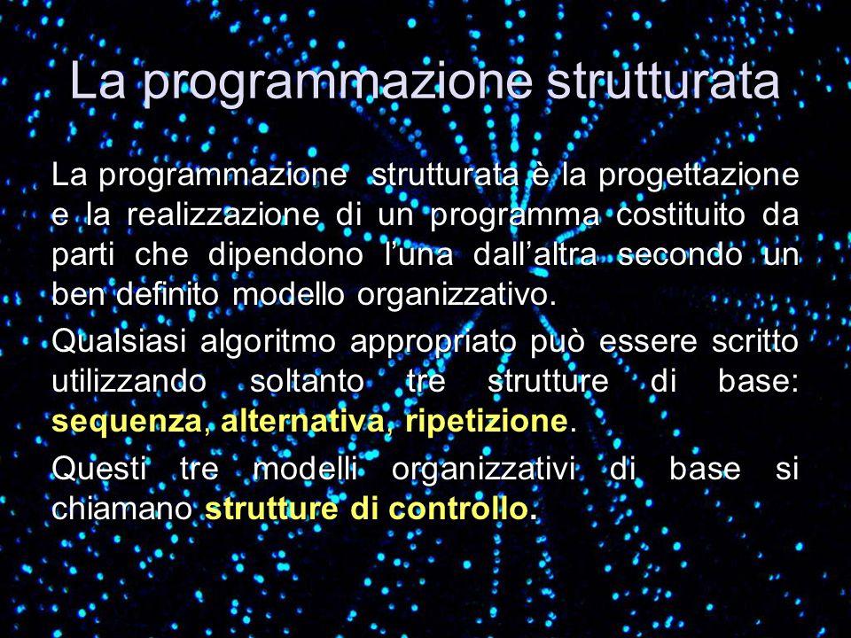 La programmazione strutturata La programmazione strutturata è la progettazione e la realizzazione di un programma costituito da parti che dipendono lu
