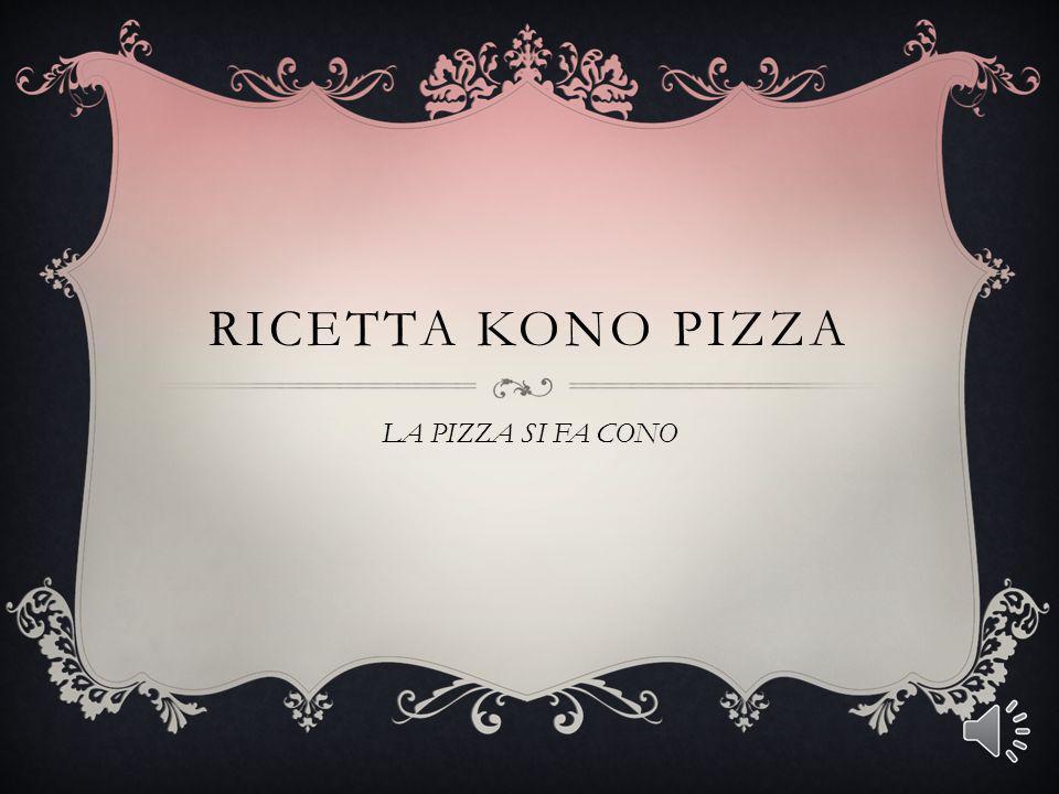 RICETTA KONO PIZZA LA PIZZA SI FA CONO