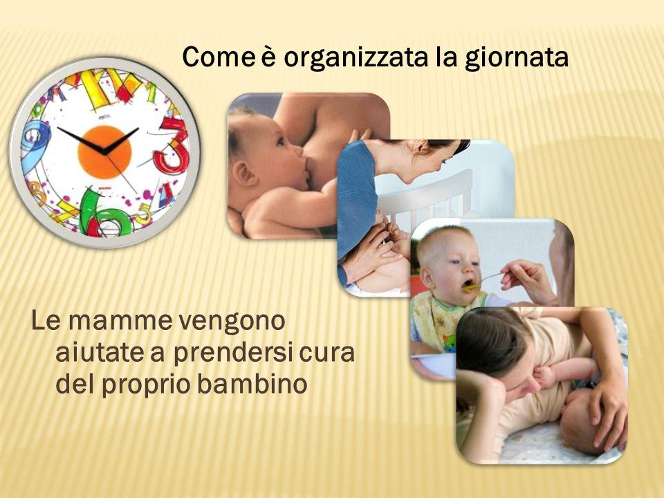 Le mamme vengono aiutate a prendersi cura del proprio bambino Come è organizzata la giornata