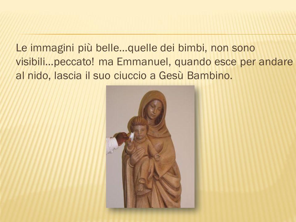 Le immagini più belle…quelle dei bimbi, non sono visibili…peccato! ma Emmanuel, quando esce per andare al nido, lascia il suo ciuccio a Gesù Bambino.