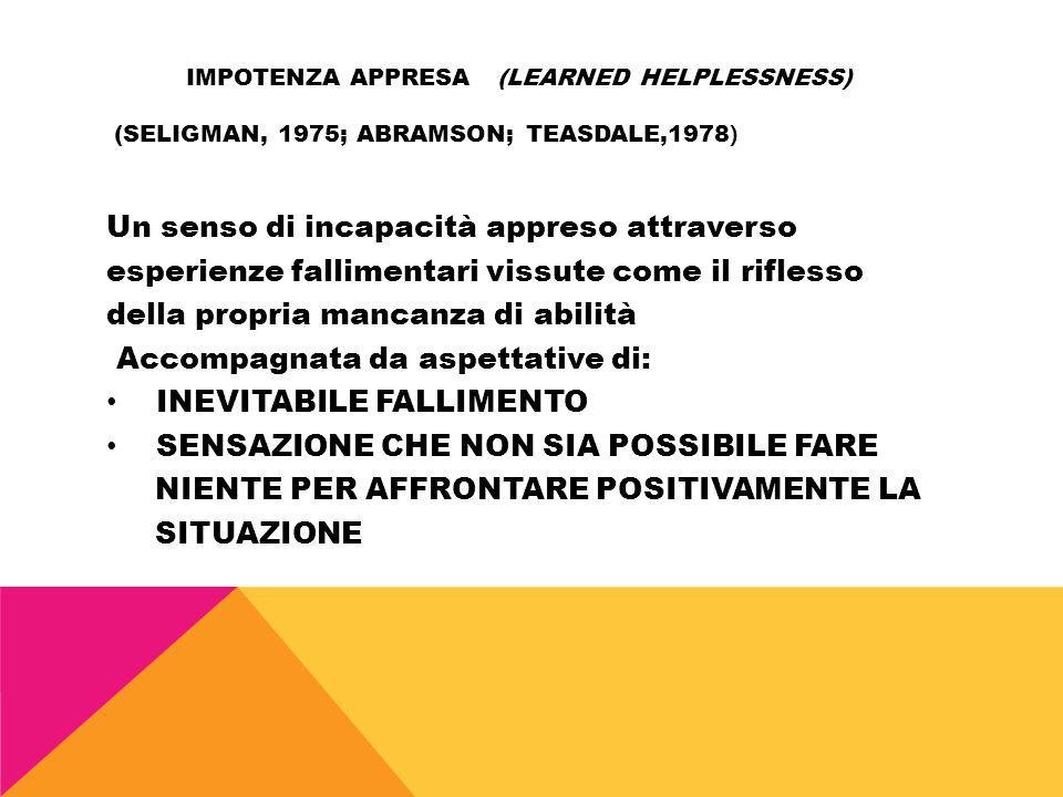 IMPOTENZA APPRESA (LEARNED HELPLESSNESS) (SELIGMAN, 1975; ABRAMSON; TEASDALE,1978 ) Un senso di incapacità appreso attraverso esperienze fallimentari
