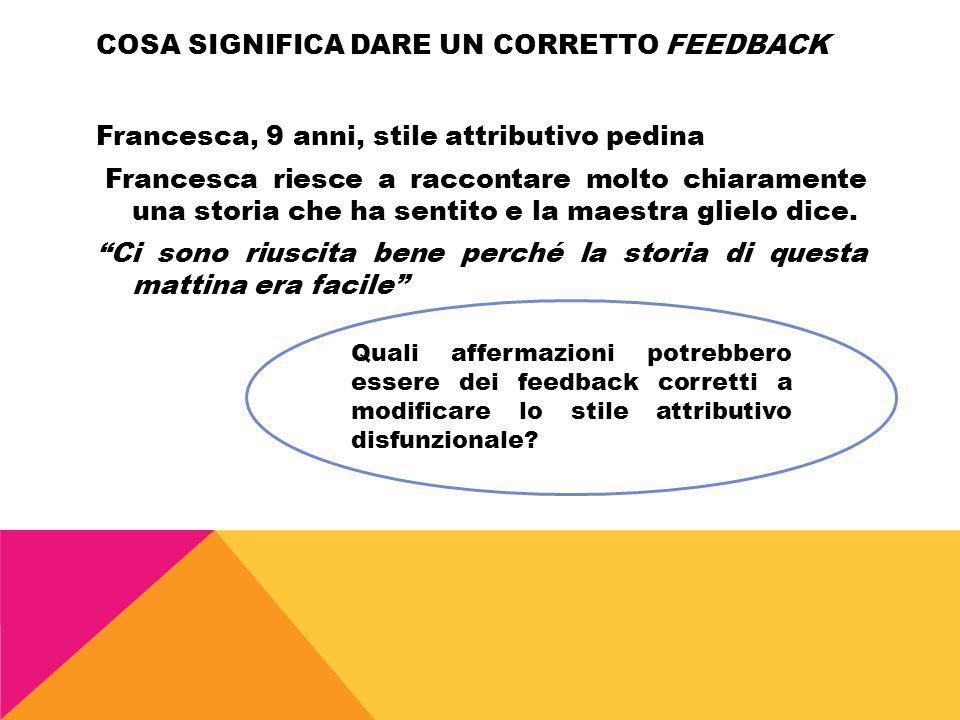 COSA SIGNIFICA DARE UN CORRETTO FEEDBACK Francesca, 9 anni, stile attributivo pedina Francesca riesce a raccontare molto chiaramente una storia che ha
