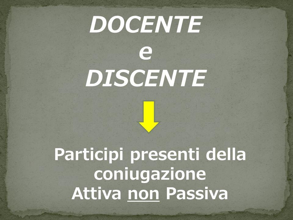 DOCENTE e DISCENTE Participi presenti della coniugazione Attiva non Passiva