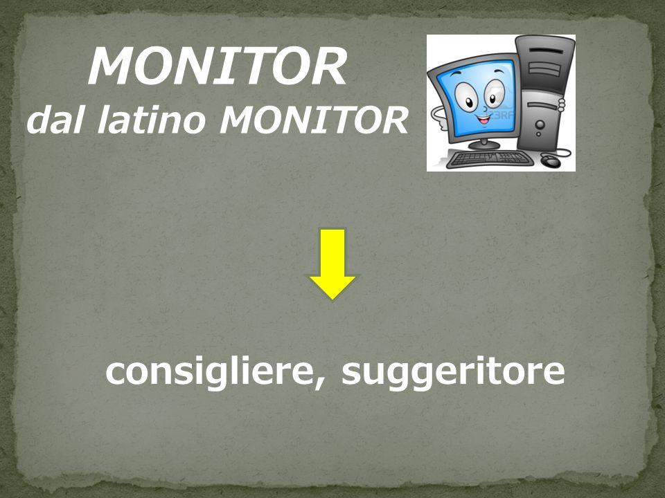 MONITOR dal latino MONITOR consigliere, suggeritore