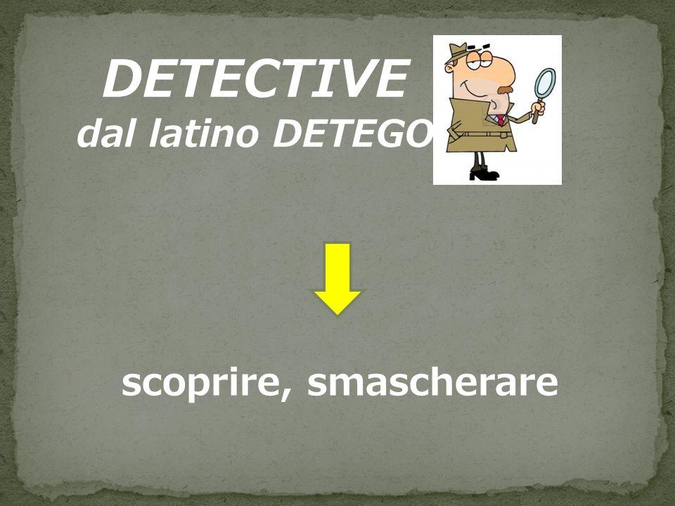 DETECTIVE dal latino DETEGO scoprire, smascherare