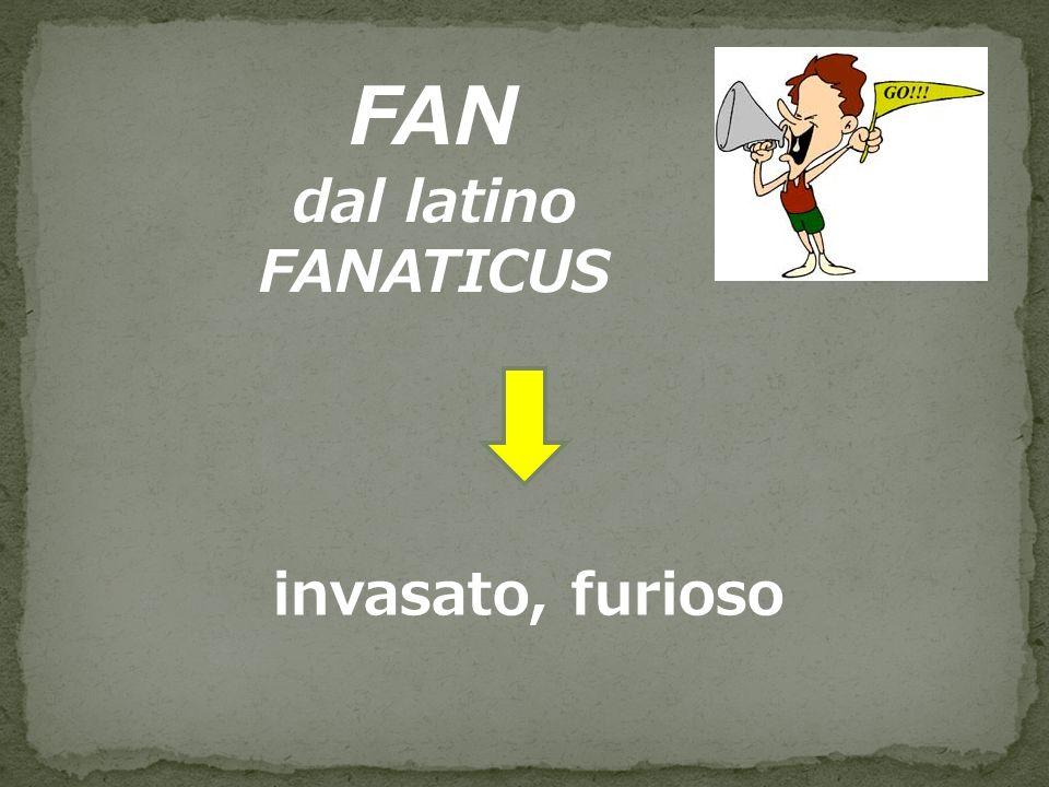 FAN dal latino FANATICUS invasato, furioso