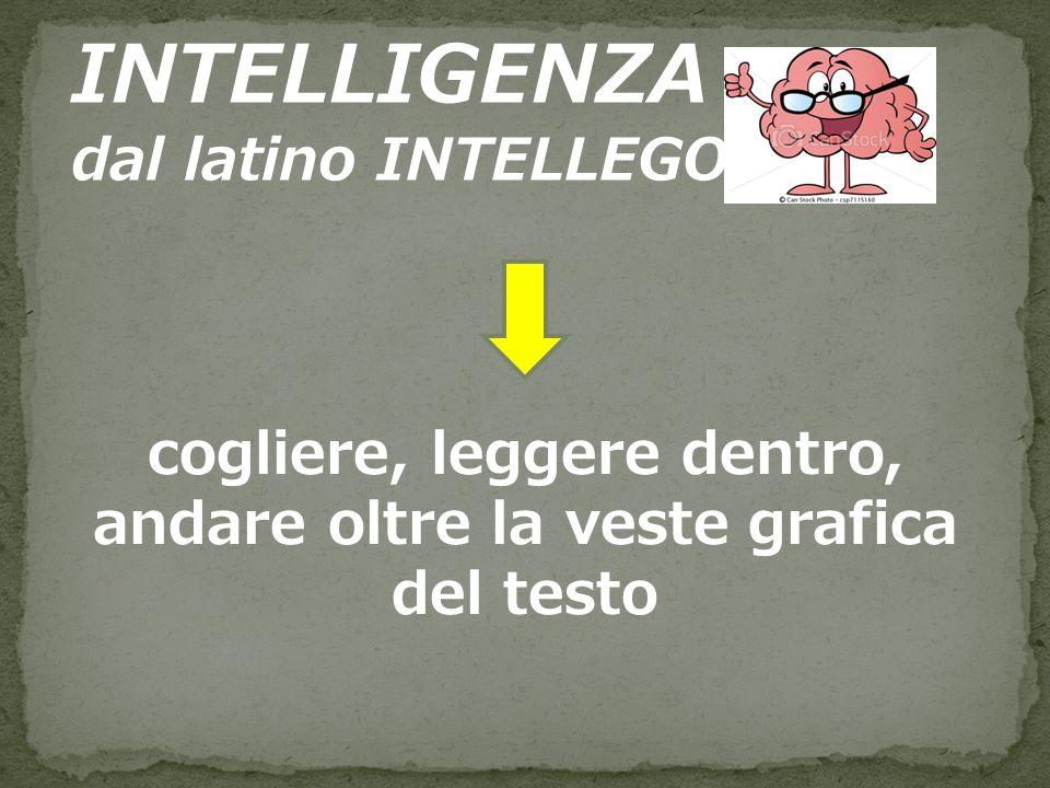 INTELLIGENZA dal latino INTELLEGO cogliere, leggere dentro, andare oltre la veste grafica del testo