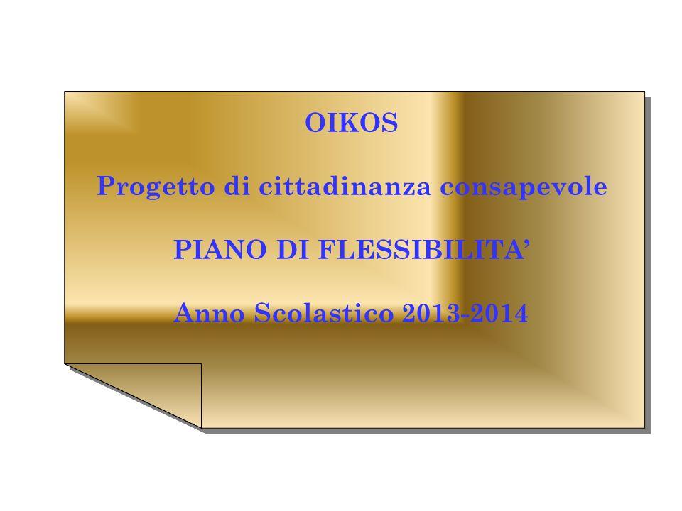 OIKOS Progetto di cittadinanza consapevole PIANO DI FLESSIBILITA Anno Scolastico 2013-2014 OIKOS Progetto di cittadinanza consapevole PIANO DI FLESSIBILITA Anno Scolastico 2013-2014