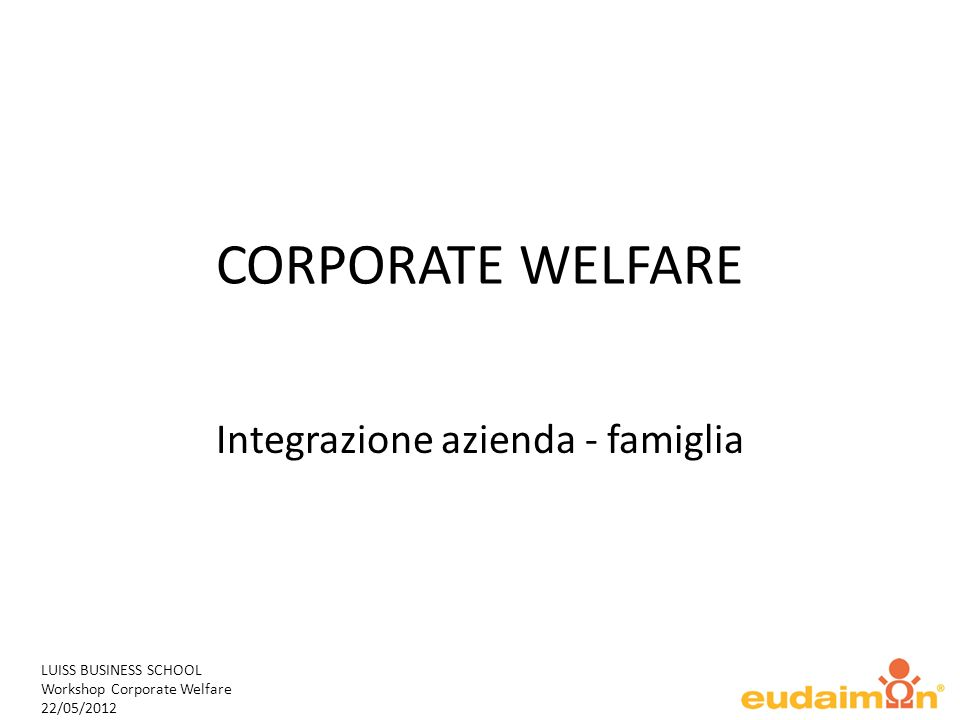 LUISS BUSINESS SCHOOL Workshop Corporate Welfare 22/05/2012 CORPORATE WELFARE Integrazione azienda - famiglia