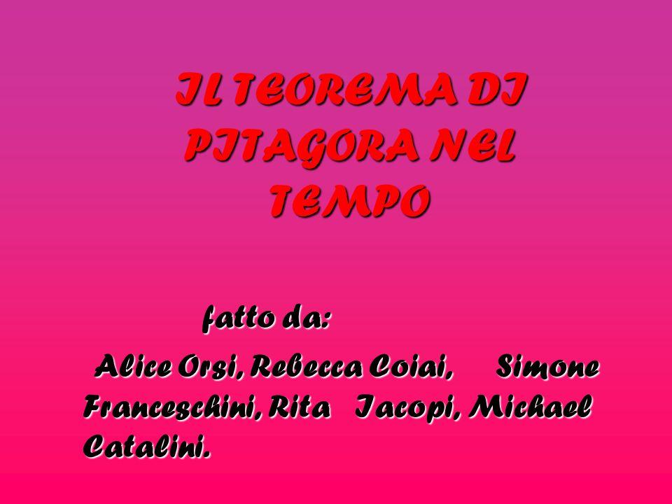 IL TEOREMA DI PITAGORA NEL TEMPO fatto da: fatto da: Alice Orsi, Rebecca Coiai, Simone Franceschini, Rita Iacopi, Michael Catalini.