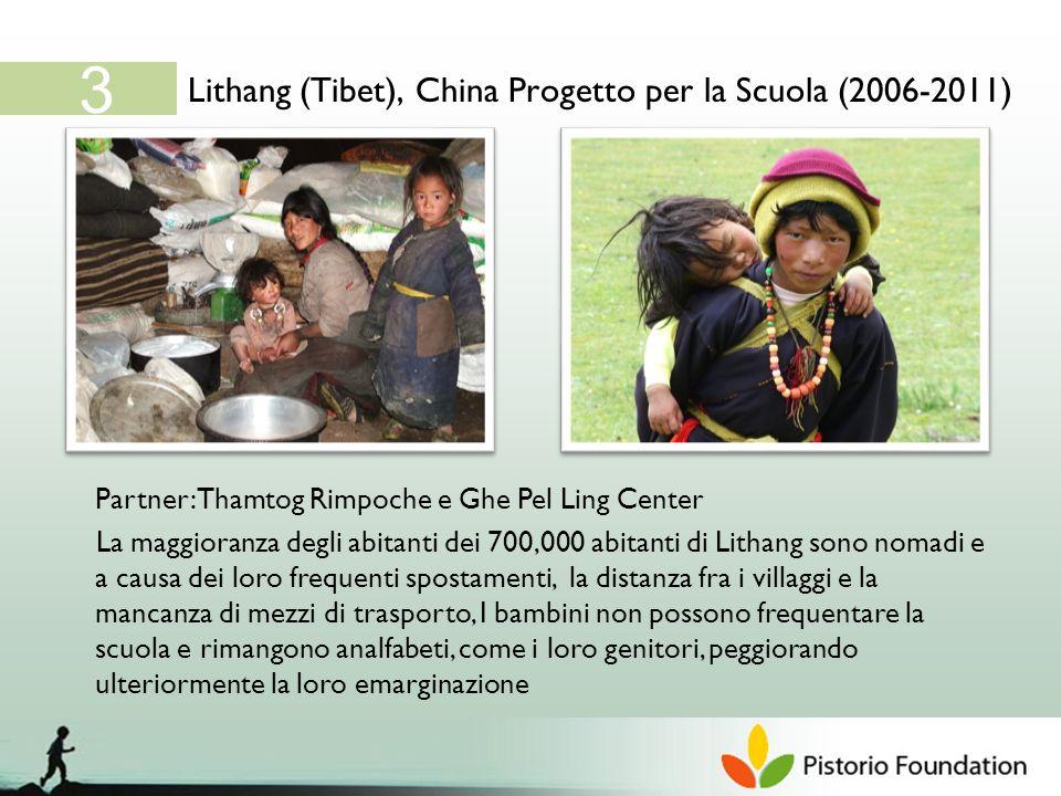 Lithang (Tibet), China Progetto per la Scuola (2006-2011) 3 Partner: Thamtog Rimpoche e Ghe Pel Ling Center La maggioranza degli abitanti dei 700,000 abitanti di Lithang sono nomadi e a causa dei loro frequenti spostamenti, la distanza fra i villaggi e la mancanza di mezzi di trasporto, I bambini non possono frequentare la scuola e rimangono analfabeti, come i loro genitori, peggiorando ulteriormente la loro emarginazione