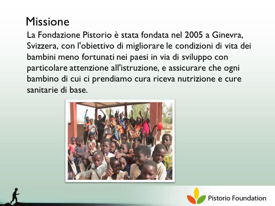 Missione La Fondazione Pistorio è stata fondata nel 2005 a Ginevra, Svizzera, con l obiettivo di migliorare le condizioni di vita dei bambini meno fortunati nei paesi in via di sviluppo con particolare attenzione all istruzione, e assicurare che ogni bambino di cui ci prendiamo cura riceva nutrizione e cure sanitarie di base.