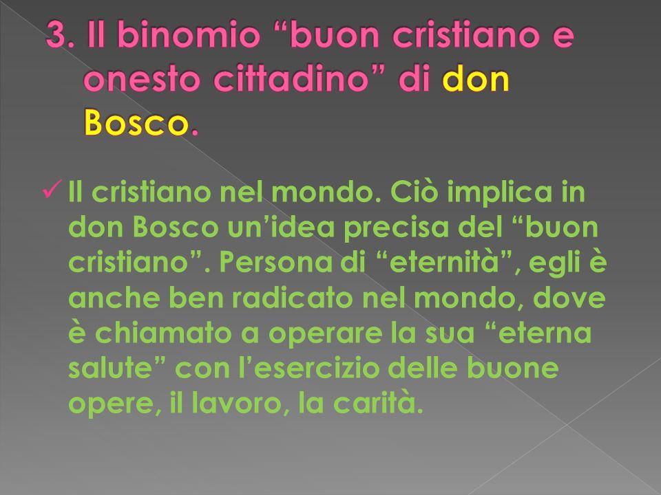 Il cristiano nel mondo. Ciò implica in don Bosco unidea precisa del buon cristiano. Persona di eternità, egli è anche ben radicato nel mondo, dove è c