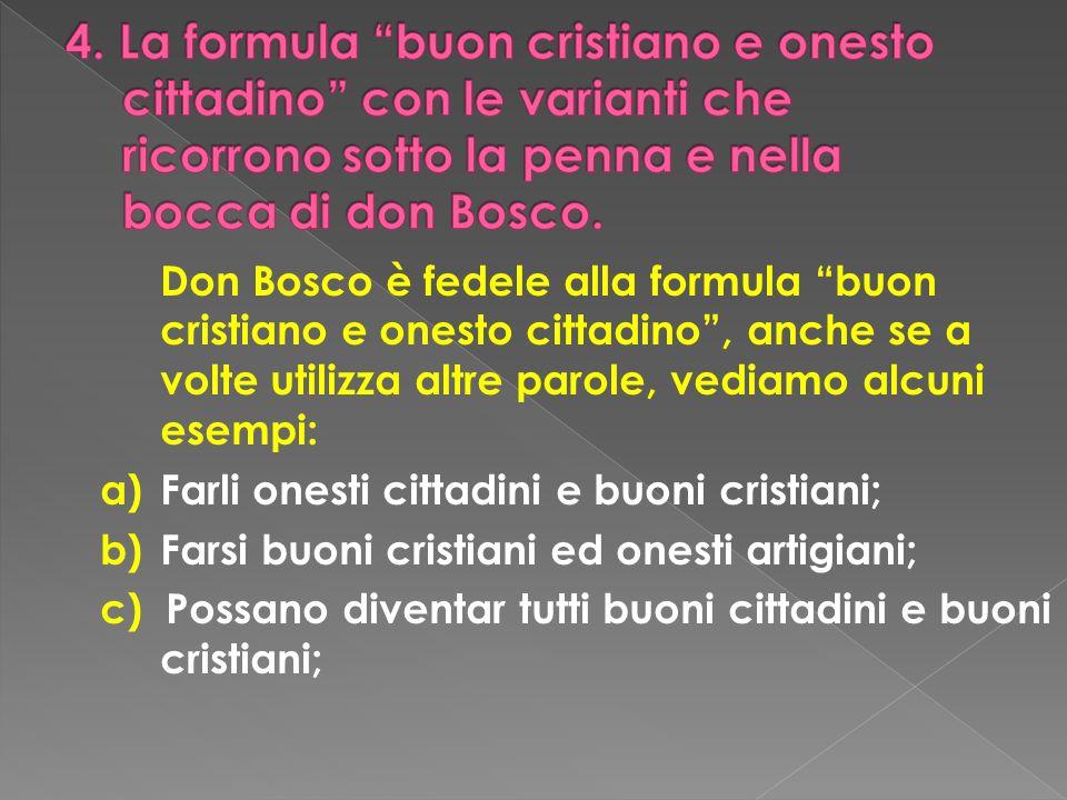 Don Bosco è fedele alla formula buon cristiano e onesto cittadino, anche se a volte utilizza altre parole, vediamo alcuni esempi: a)Farli onesti citta