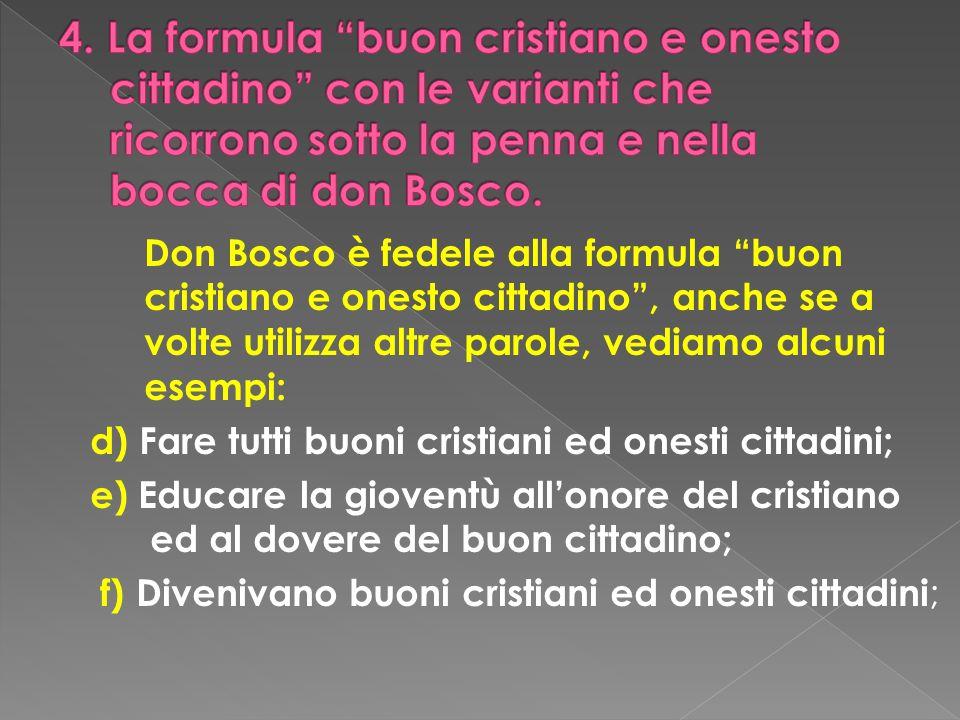Don Bosco è fedele alla formula buon cristiano e onesto cittadino, anche se a volte utilizza altre parole, vediamo alcuni esempi: d) Fare tutti buoni
