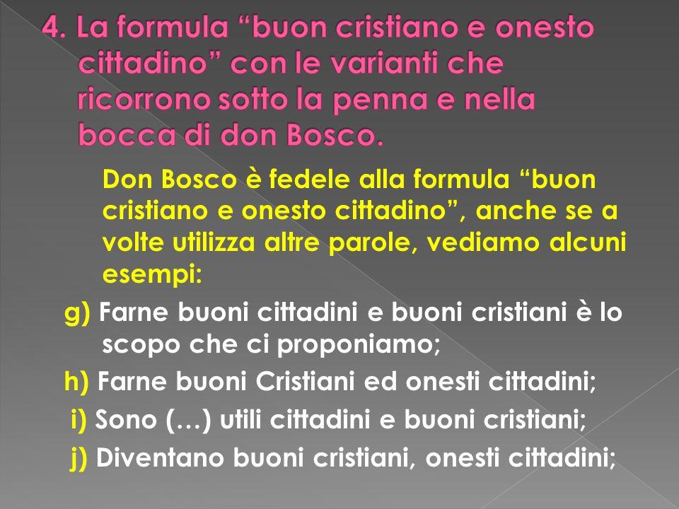 Don Bosco è fedele alla formula buon cristiano e onesto cittadino, anche se a volte utilizza altre parole, vediamo alcuni esempi: g) Farne buoni citta