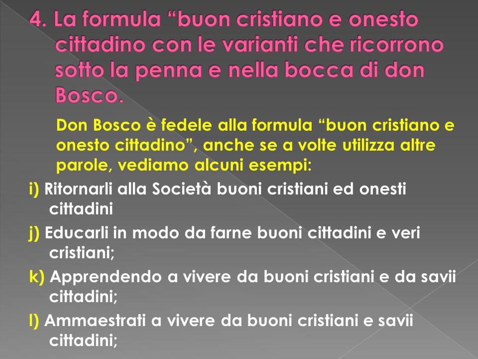 Don Bosco è fedele alla formula buon cristiano e onesto cittadino, anche se a volte utilizza altre parole, vediamo alcuni esempi: i) Ritornarli alla S