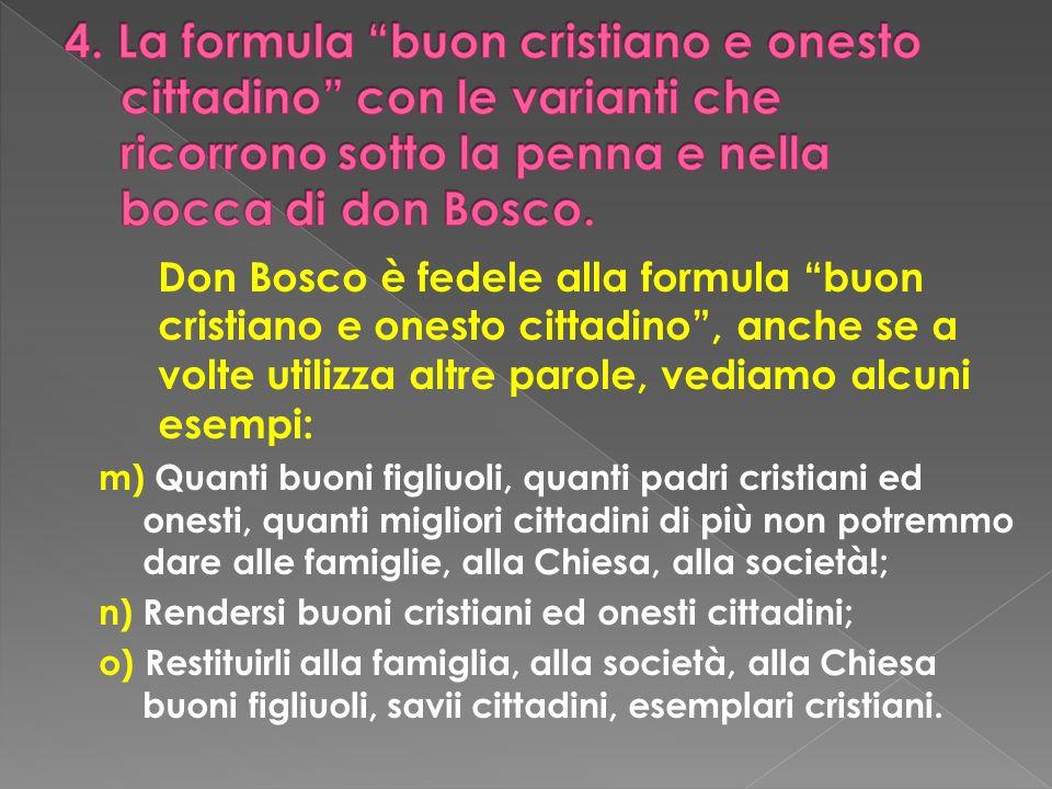 Don Bosco è fedele alla formula buon cristiano e onesto cittadino, anche se a volte utilizza altre parole, vediamo alcuni esempi: m) Quanti buoni figl