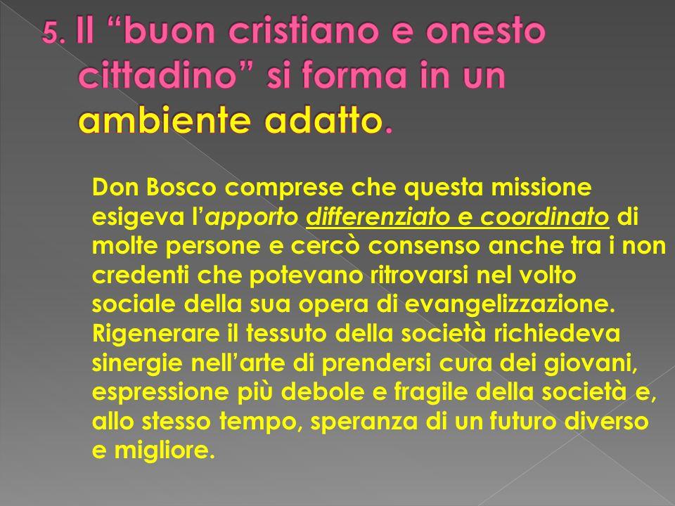 Don Bosco comprese che questa missione esigeva l apporto differenziato e coordinato di molte persone e cercò consenso anche tra i non credenti che pot