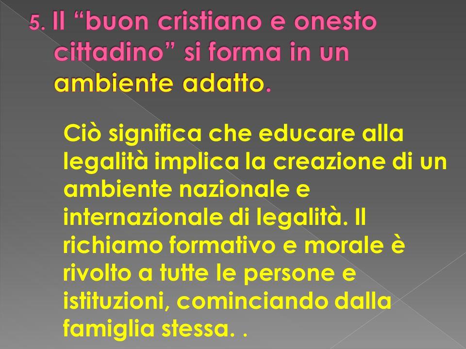 Ciò significa che educare alla legalità implica la creazione di un ambiente nazionale e internazionale di legalità. Il richiamo formativo e morale è r