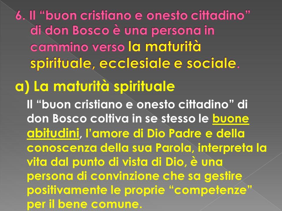 a) La maturità spirituale Il buon cristiano e onesto cittadino di don Bosco coltiva in se stesso le buone abitudini, lamore di Dio Padre e della conos