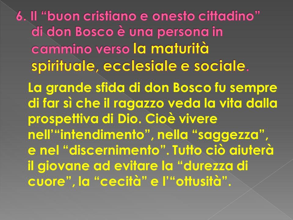 La grande sfida di don Bosco fu sempre di far sì che il ragazzo veda la vita dalla prospettiva di Dio. Cioè vivere nellintendimento, nella saggezza, e