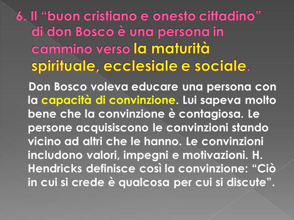 Don Bosco voleva educare una persona con la capacità di convinzione. Lui sapeva molto bene che la convinzione è contagiosa. Le persone acquisiscono le