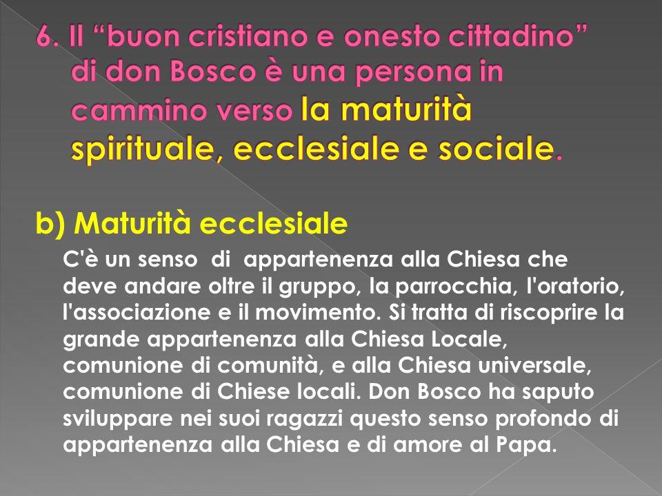 b) Maturità ecclesiale C'è un senso di appartenenza alla Chiesa che deve andare oltre il gruppo, la parrocchia, l'oratorio, l'associazione e il movime