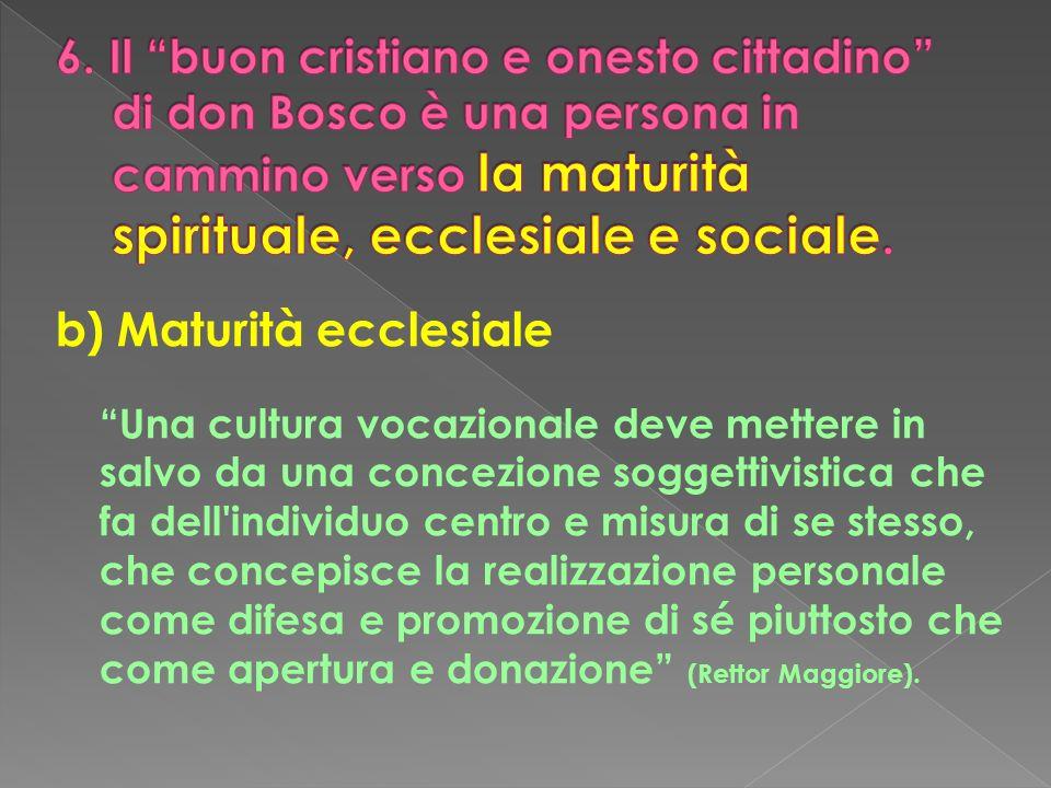 b) Maturità ecclesiale Una cultura vocazionale deve mettere in salvo da una concezione soggettivistica che fa dell'individuo centro e misura di se ste