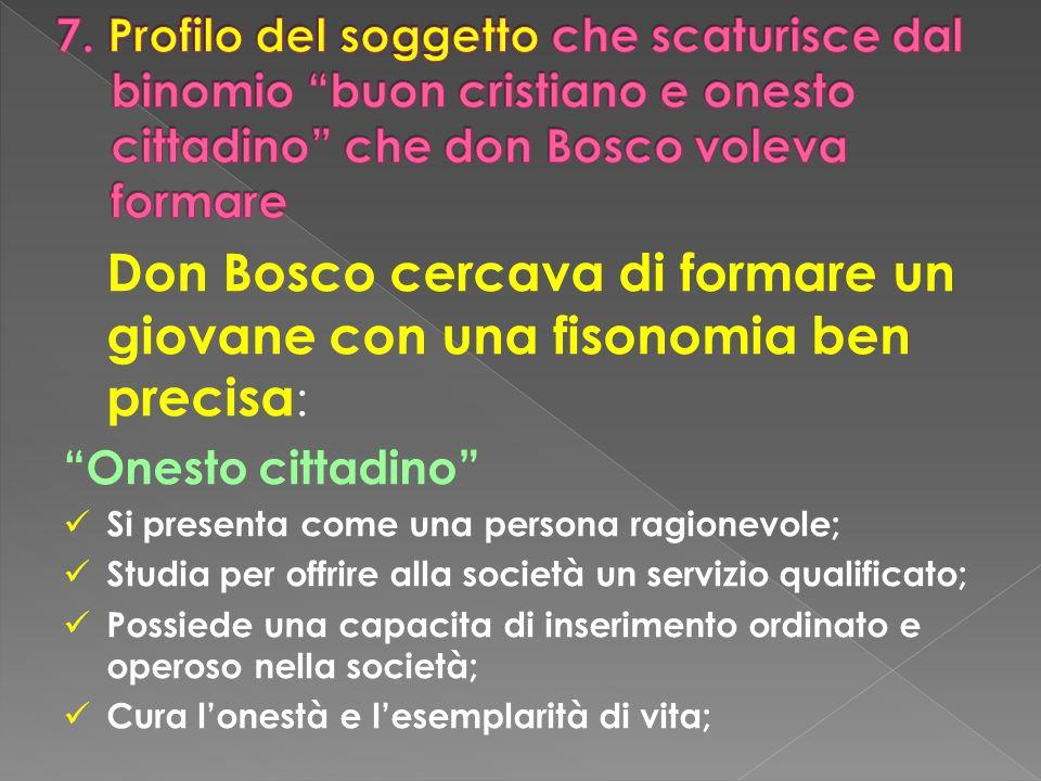 Don Bosco cercava di formare un giovane con una fisonomia ben precisa : Onesto cittadino Si presenta come una persona ragionevole; Studia per offrire