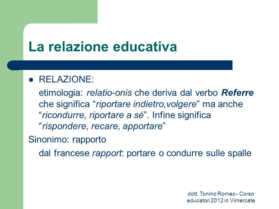 La relazione educativa RELAZIONE: etimologia: relatio-onis che deriva dal verbo Referre che significa riportare indietro,volgere ma anchericondurre, r