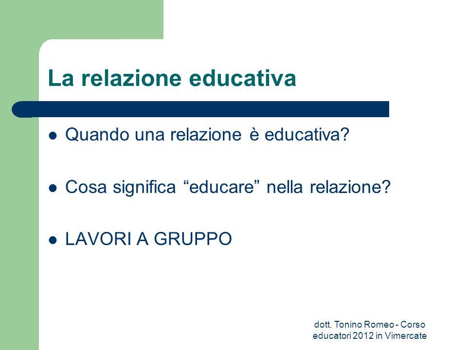 La relazione educativa Quando una relazione è educativa? Cosa significa educare nella relazione? LAVORI A GRUPPO dott. Tonino Romeo - Corso educatori