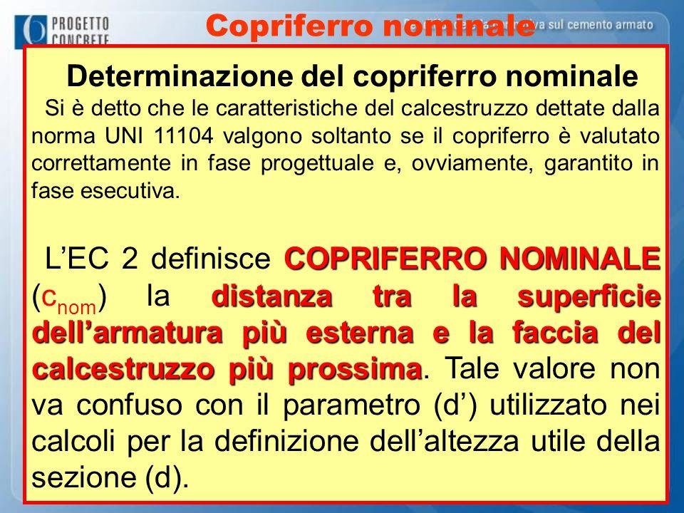 Copriferro nominale Determinazione del copriferro nominale Si è detto che le caratteristiche del calcestruzzo dettate dalla norma UNI 11104 valgono so