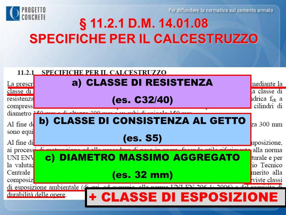 § 11.2.1 D.M. 14.01.08 SPECIFICHE PER IL CALCESTRUZZO b)CLASSE DI CONSISTENZA AL GETTO (es. S5) a)CLASSE DI RESISTENZA (es. C32/40) c)DIAMETRO MASSIMO