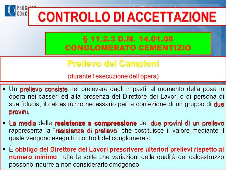 CONTROLLO DI ACCETTAZIONE § 11.2.3 D.M. 14.01.08 CONGLOMERATO CEMENTIZIO Prelievo dei Campioni (durante lesecuzione dellopera) Un prelievo consiste ne