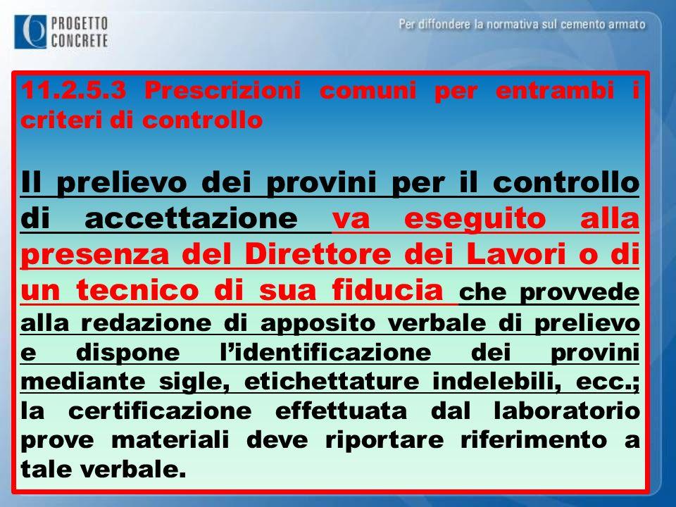 11.2.5.3 Prescrizioni comuni per entrambi i criteri di controllo Il prelievo dei provini per il controllo di accettazione va eseguito alla presenza de