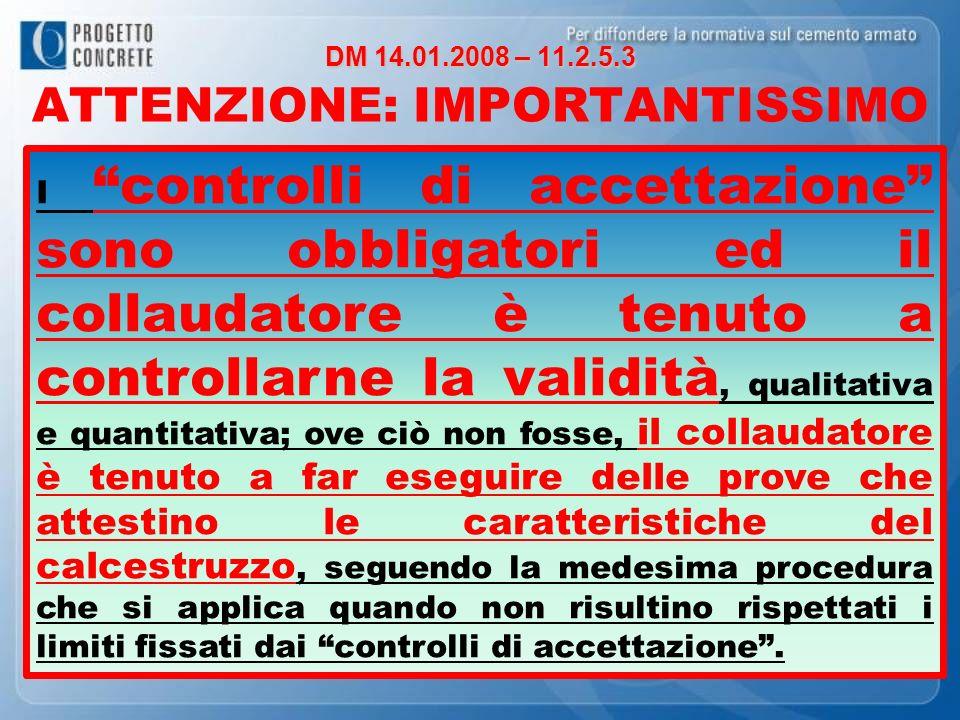 DM 14.01.2008 – 11.2.5.3 DM 14.01.2008 – 11.2.5.3 ATTENZIONE: IMPORTANTISSIMO I controlli di accettazione sono obbligatori ed il collaudatore è tenuto