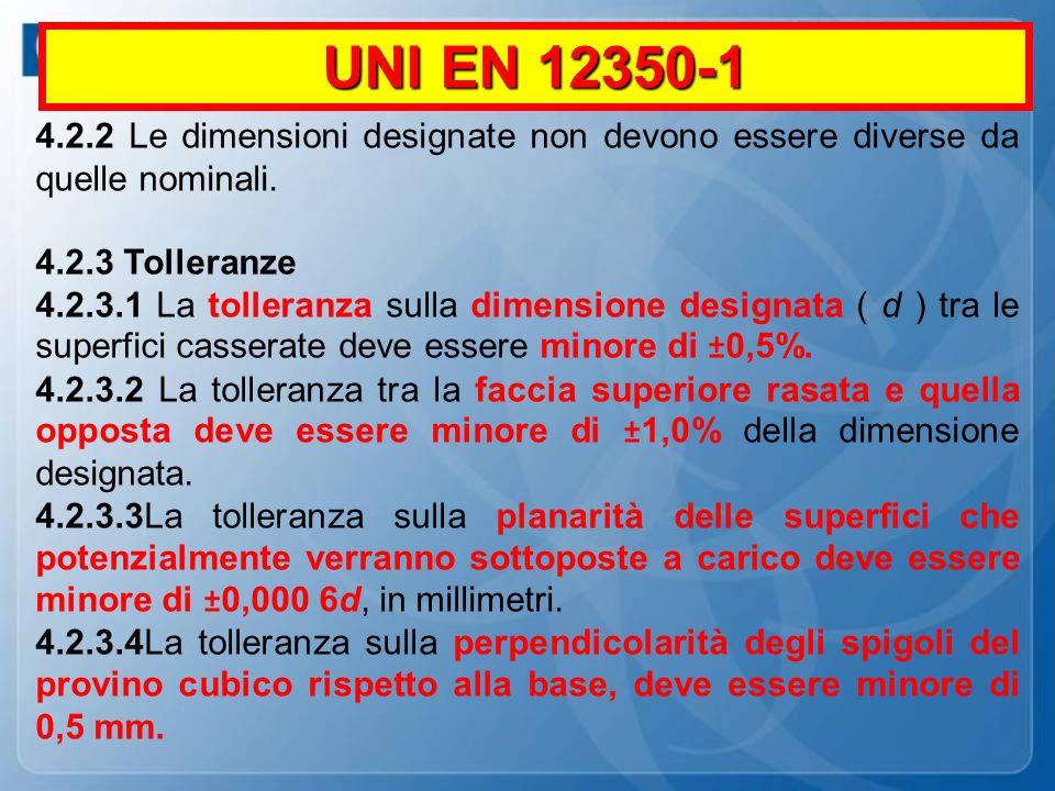 UNI EN 12350-1 4.2.2 Le dimensioni designate non devono essere diverse da quelle nominali. 4.2.3 Tolleranze 4.2.3.1 La tolleranza sulla dimensione des