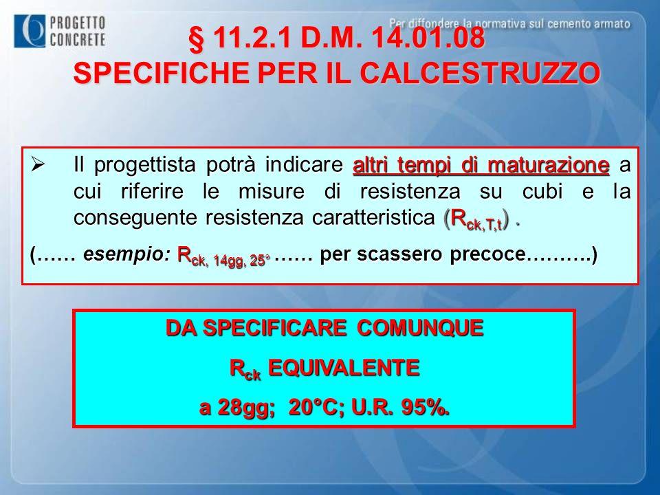 § 11.2.1 D.M. 14.01.08 SPECIFICHE PER IL CALCESTRUZZO Il progettista potrà indicare altri tempi di maturazione a cui riferire le misure di resistenza