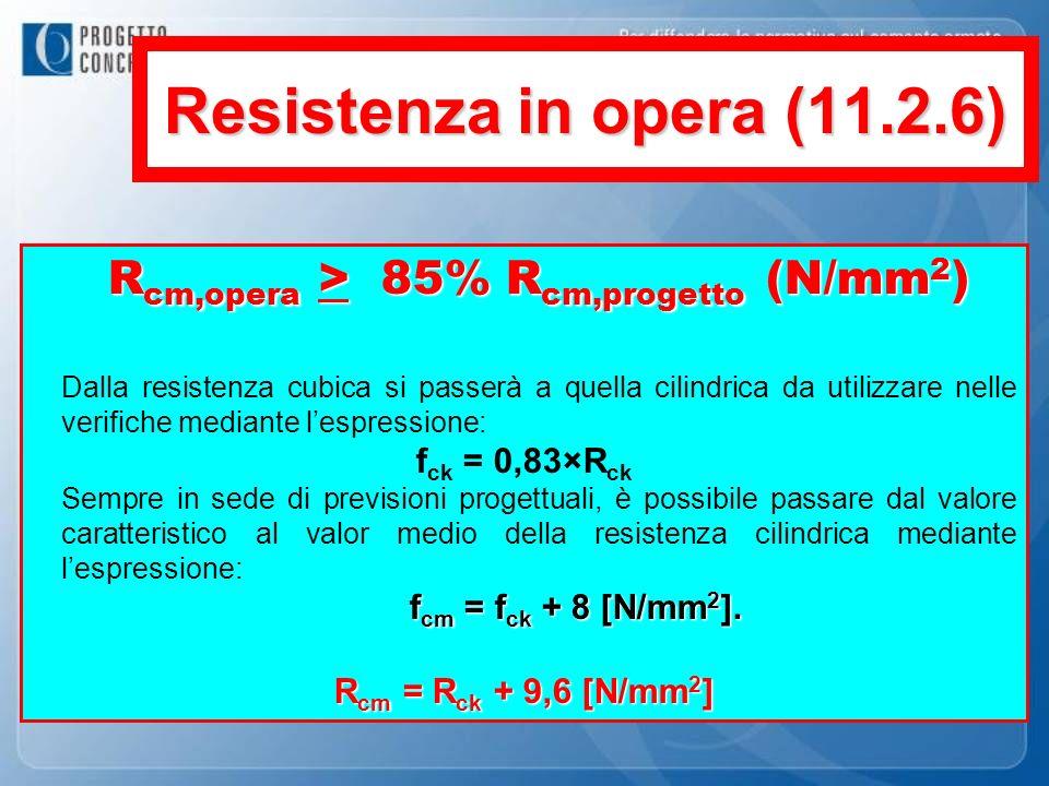 Resistenza in opera (11.2.6) R cm,opera > 85% R cm,progetto (N/mm 2 ) Dalla resistenza cubica si passerà a quella cilindrica da utilizzare nelle verif