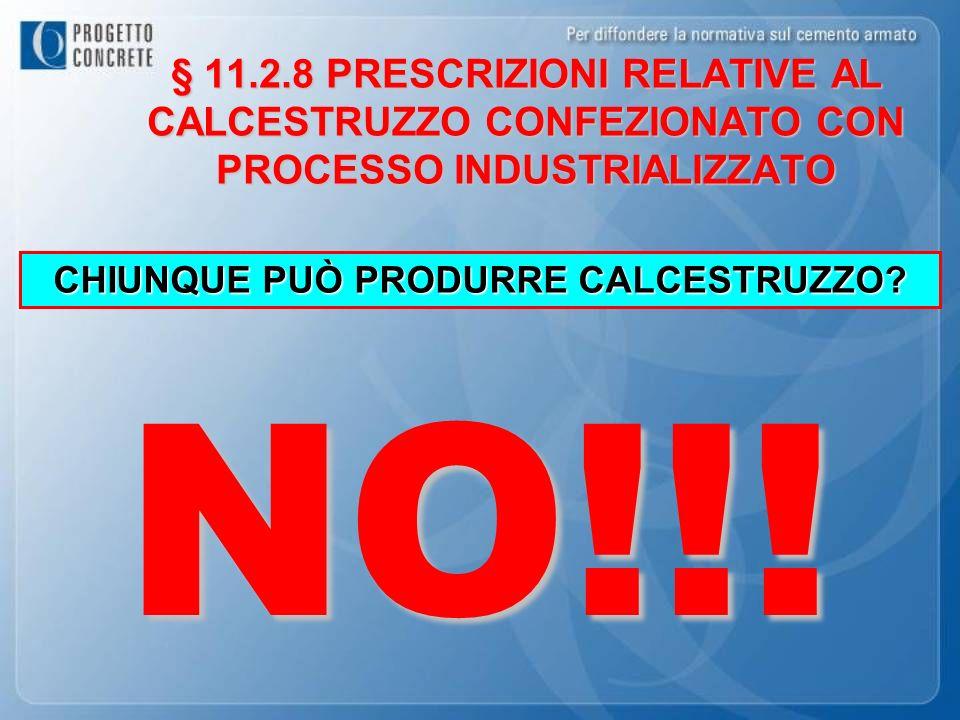 CHIUNQUE PUÒ PRODURRE CALCESTRUZZO? NO!!! § 11.2.8 PRESCRIZIONI RELATIVE AL CALCESTRUZZO CONFEZIONATO CON PROCESSO INDUSTRIALIZZATO