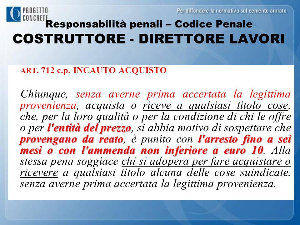 Responsabilità penali – Codice Penale COSTRUTTORE - DIRETTORE LAVORI ART. 712 c.p. INCAUTO ACQUISTO l'entità del prezzo provengano da reatol'arresto f
