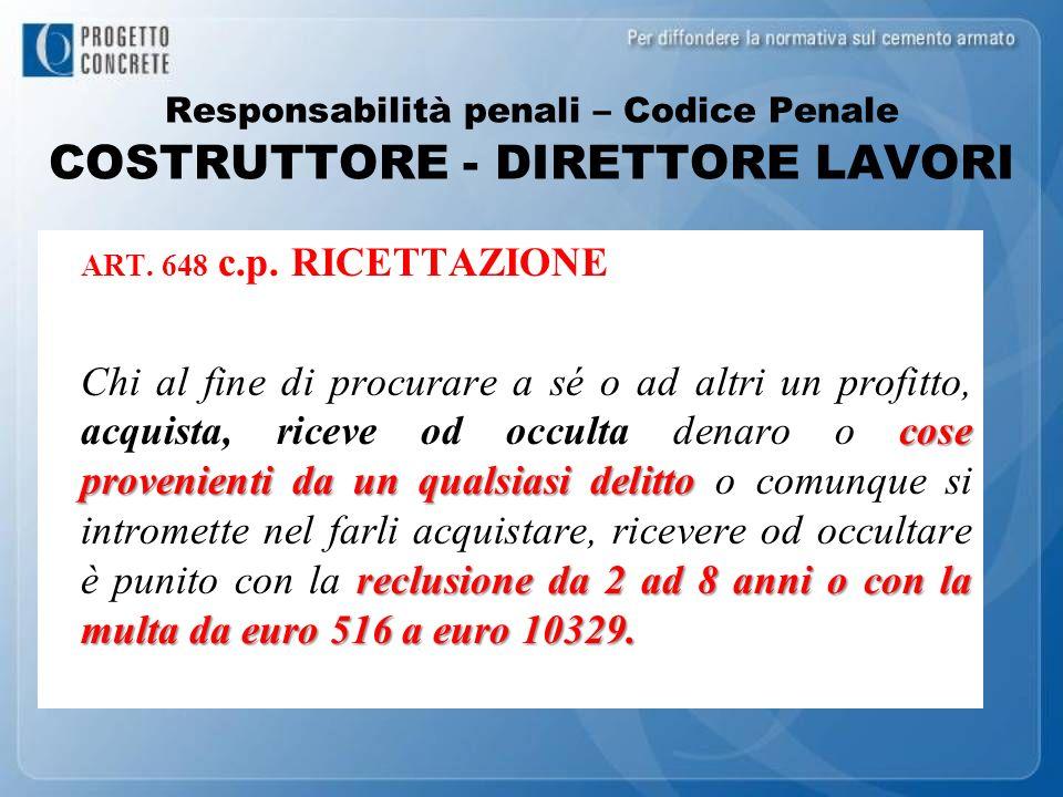 Responsabilità penali – Codice Penale COSTRUTTORE - DIRETTORE LAVORI ART. 648 c.p. RICETTAZIONE cose provenienti da un qualsiasi delitto reclusione da
