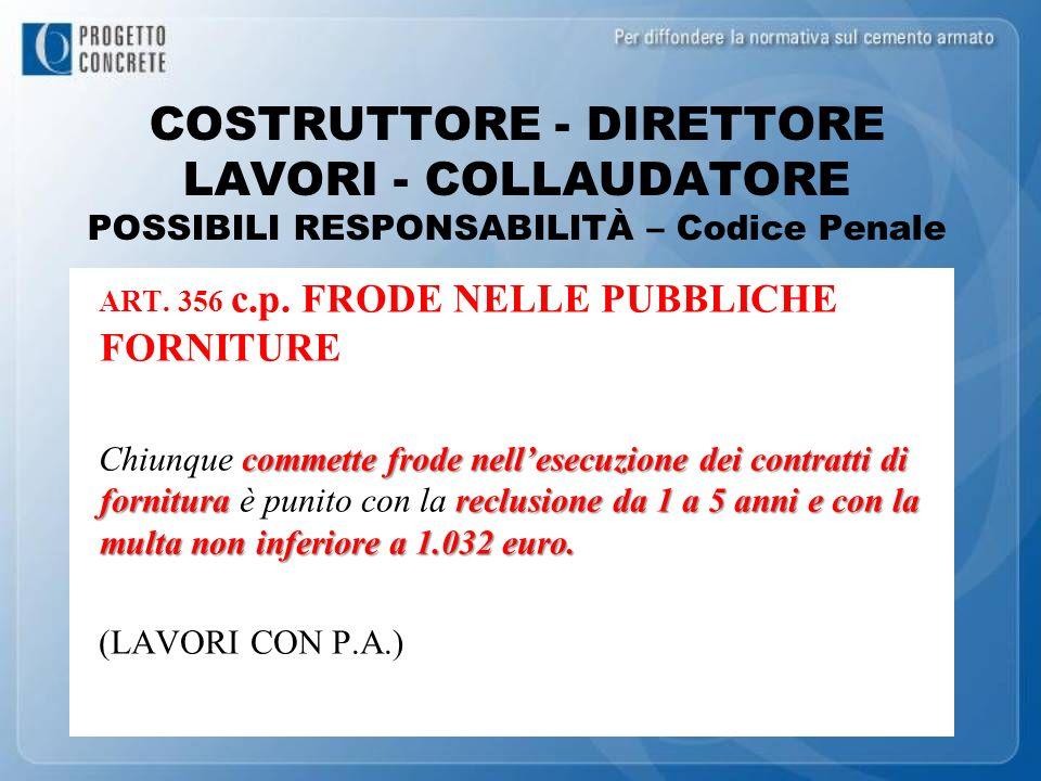 COSTRUTTORE - DIRETTORE LAVORI - COLLAUDATORE POSSIBILI RESPONSABILITÀ – Codice Penale ART. 356 c.p. FRODE NELLE PUBBLICHE FORNITURE commette frode ne