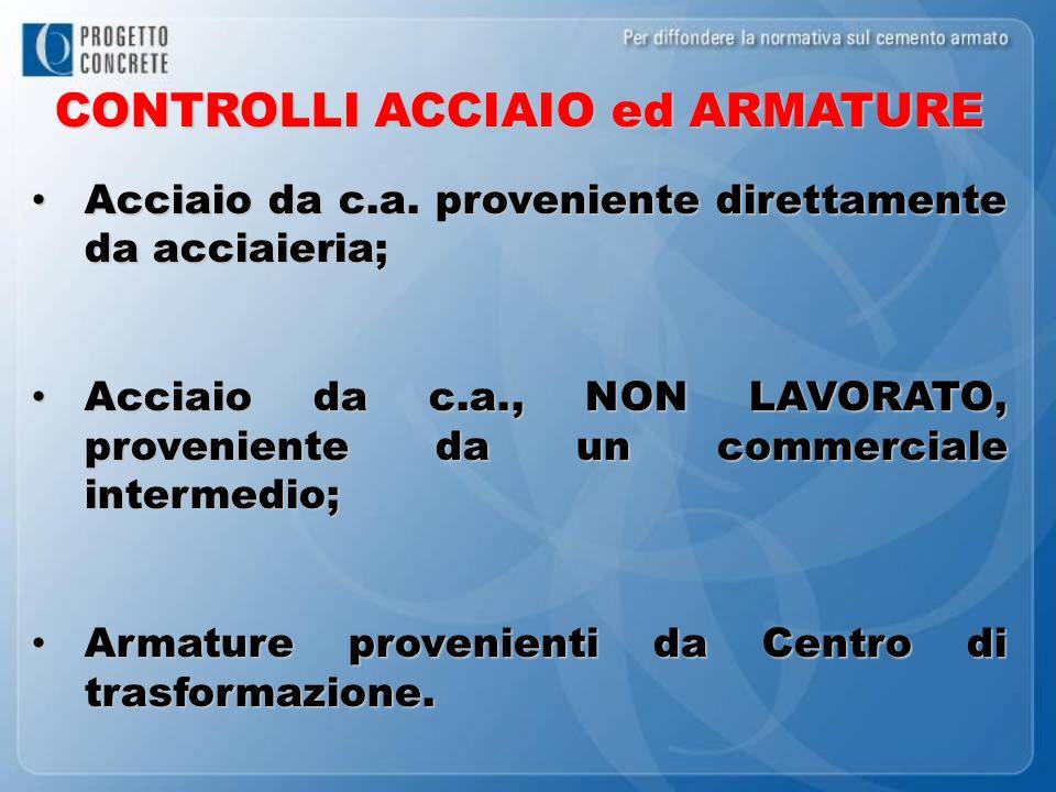 CONTROLLI ACCIAIO ed ARMATURE Acciaio da c.a. proveniente direttamente da acciaieria; Acciaio da c.a. proveniente direttamente da acciaieria; Acciaio
