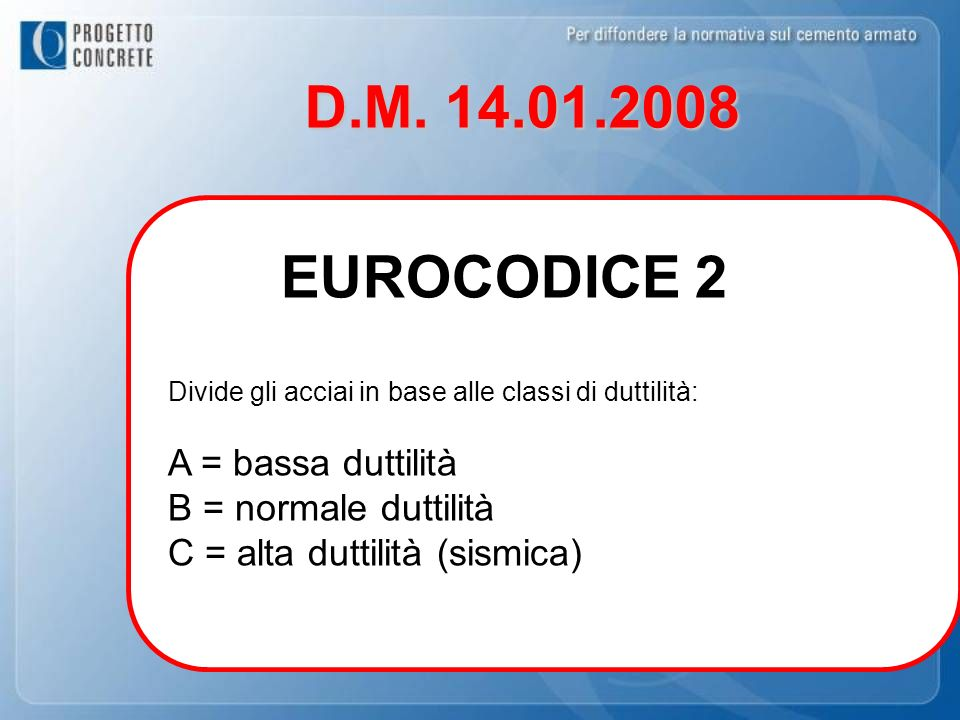 D.M. 14.01.2008 Divide gli acciai in base alle classi di duttilità: A = bassa duttilità B = normale duttilità C = alta duttilità (sismica) EUROCODICE